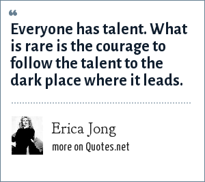 Erica Jong: Everyone has talent. What is rare is the courage to follow the talent to the dark place where it leads.