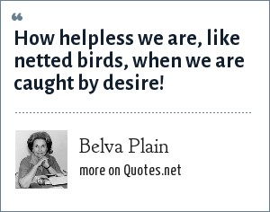 Belva Plain: How helpless we are, like netted birds, when we are caught by desire!