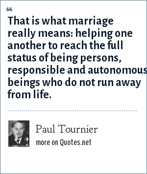 Paul Tournier: That is what marriage really means: helping one another to reach the full status of being persons, responsible and autonomous beings who do not run away from life.