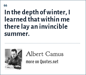 Albert Camus: In the depth of winter, I learned that within me there lay an invincible summer.