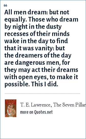 T. E. Lawrence, The Seven Pillars of Wisdom.: All men dream: but not equally. Those who dream by night in the dusty recesses of their minds wake in the day to find that it was vanity: but the dreamers of the day are dangerous men, for they may act their dreams with open eyes, to make it possible. This I did.