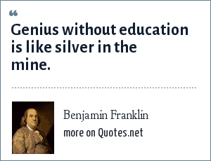 Benjamin Franklin: Genius without education is like silver in the mine.