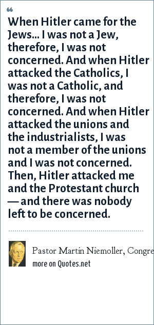 Pastor Martin Niemoller, Congressional Record, October 14, 1968 (Vol. 114, p. 31636): When Hitler came for the Jews... I was not a Jew, therefore, I was not concerned. And when Hitler attacked the Catholics, I was not a Catholic, and therefore, I was not concerned. And when Hitler attacked the unions and the industrialists, I was not a member of the unions and I was not concerned. Then, Hitler attacked me and the Protestant church — and there was nobody left to be concerned.