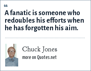 Chuck Jones: A fanatic is someone who redoubles his efforts when he has forgotten his aim.