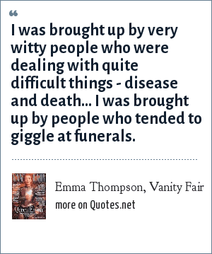 Emma Thompson, Vanity Fair: I was brought up by very witty people who were dealing with quite difficult things - disease and death... I was brought up by people who tended to giggle at funerals.