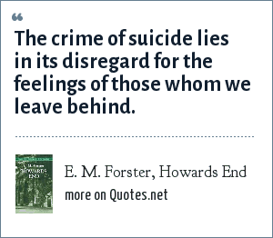 E. M. Forster, Howards End: The crime of suicide lies in its disregard for the feelings of those whom we leave behind.