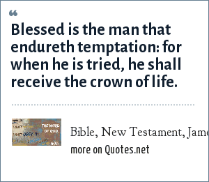 Bible, New Testament, James, Chapter 1, Verse 12: Blessed is the man that endureth temptation: for when he is tried, he shall receive the crown of life.
