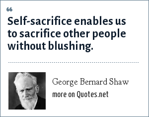 George Bernard Shaw: Self-sacrifice enables us to sacrifice other people without blushing.