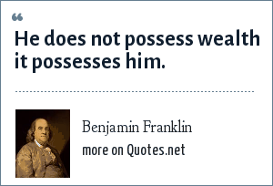 Benjamin Franklin: He does not possess wealth it possesses him.