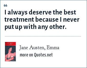 Jane Austen, Emma: I always deserve the best treatment because I never put up with any other.