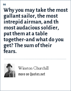 Winston Churchill: Why you may take the most gallant sailor, the most intrepid airman, and th most audacious soldier, put them at a table together-and what do you get? The sum of their fears.