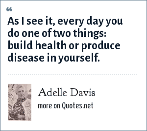 Adelle Davis: As I see it, every day you do one of two things: build health or produce disease in yourself.