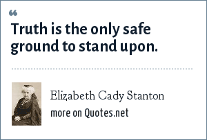 Elizabeth Cady Stanton: Truth is the only safe ground to stand upon.