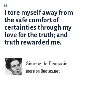 Simone de Beauvoir: I tore myself away from the safe comfort of certainties through my love for the truth; and truth rewarded me.