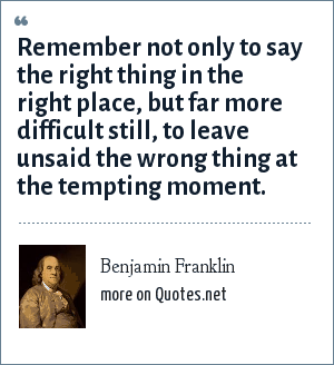 Benjamin Franklin: Remember not only to say the right thing in the right place, but far more difficult still, to leave unsaid the wrong thing at the tempting moment.