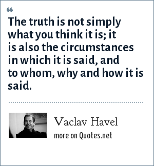 Vaclav Havel: The truth is not simply what you think it is; it is also the circumstances in which it is said, and to whom, why and how it is said.