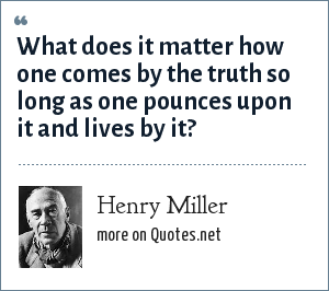Henry Miller: What does it matter how one comes by the truth so long as one pounces upon it and lives by it?