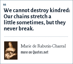 Marie de Rabutin-Chantal: We cannot destroy kindred: Our chains stretch a little sometimes, but they never break.
