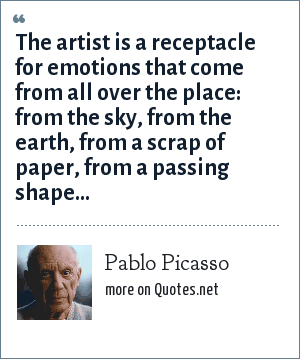 Pablo Picasso: The artist is a receptacle for emotions that come from all over the place: from the sky, from the earth, from a scrap of paper, from a passing shape...