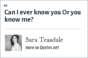 Sara Teasdale: Can I ever know you Or you know me?