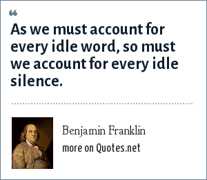 Benjamin Franklin: As we must account for every idle word, so must we account for every idle silence.