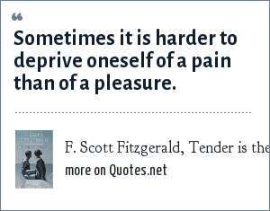 F. Scott Fitzgerald, Tender is the Night: Sometimes it is harder to deprive oneself of a pain than of a pleasure.