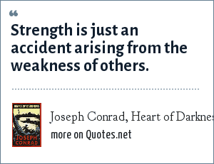 Joseph Conrad, Heart of Darkness: Strength is just an accident arising from the weakness of others.
