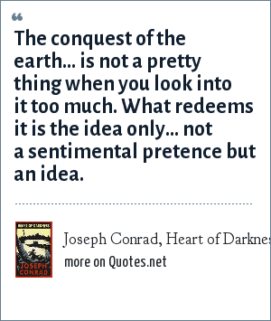 Joseph Conrad, Heart of Darkness: The conquest of the earth... is not a pretty thing when you look into it too much. What redeems it is the idea only... not a sentimental pretence but an idea.