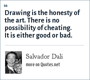 Salvador Dali: Drawing is the honesty of the art. There is no possibility of cheating. It is either good or bad.