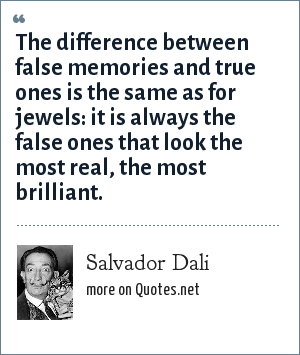 Salvador Dali: The difference between false memories and true ones is the same as for jewels: it is always the false ones that look the most real, the most brilliant.