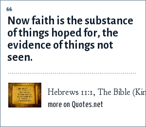 Hebrews 11:1, The Bible (King James Version): Now faith is the substance of things hoped for, the evidence of things not seen.
