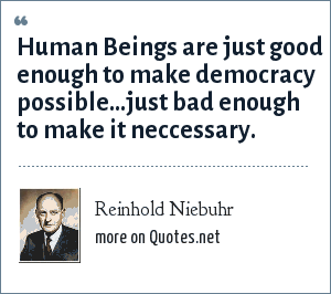 Reinhold Niebuhr: Human Beings are just good enough to make democracy possible...just bad enough to make it neccessary.