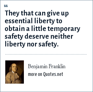 Benjamin Franklin: They that can give up essential liberty to obtain a little temporary safety deserve neither liberty nor safety.