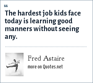 Fred Astaire: The hardest job kids face today is learning good manners without seeing any.