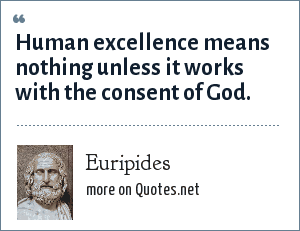 Euripides: Human excellence means nothing unless it works with the consent of God.