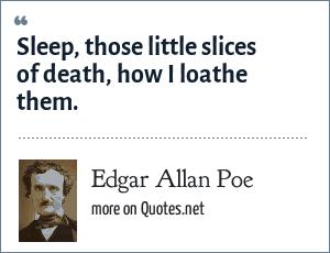 Edgar Allan Poe: Sleep, those little slices of death, how I loathe them.