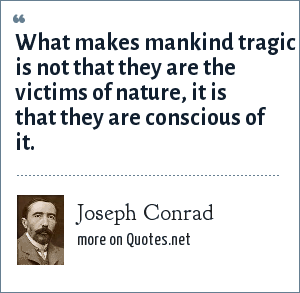 Joseph Conrad: What makes mankind tragic is not that they are the victims of nature, it is that they are conscious of it.