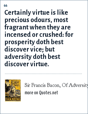 Sir Francis Bacon, Of Adversity: Certainly virtue is like precious odours, most fragrant when they are incensed or crushed: for prosperity doth best discover vice; but adversity doth best discover virtue.