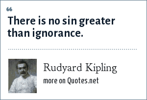 Rudyard Kipling: There is no sin greater than ignorance.