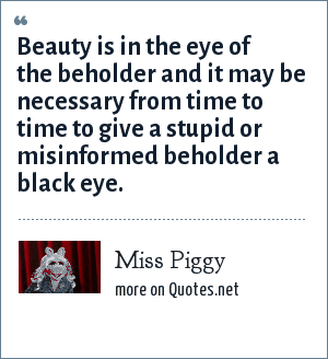 Miss Piggy: Beauty is in the eye of the beholder and it may be necessary from time to time to give a stupid or misinformed beholder a black eye.