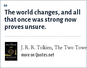 J. R. R. Tolkien, The Two Towers: The world changes, and all that once was strong now proves unsure.