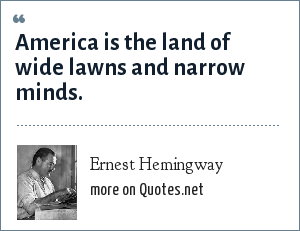 Ernest Hemingway: America is the land of wide lawns and narrow minds.