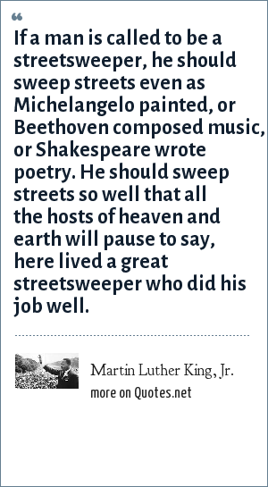 Martin Luther King, Jr.: If a man is called to be a streetsweeper, he should sweep streets even as Michelangelo painted, or Beethoven composed music, or Shakespeare wrote poetry. He should sweep streets so well that all the hosts of heaven and earth will pause to say, here lived a great streetsweeper who did his job well.