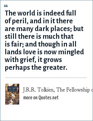J.R.R. Tolkien, The Fellowship of the Ring: The world is indeed full of peril, and in it there are many dark places; but still there is much that is fair; and though in all lands love is now mingled with grief, it grows perhaps the greater.
