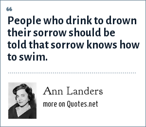 Ann Landers: People who drink to drown their sorrow should be told that sorrow knows how to swim.