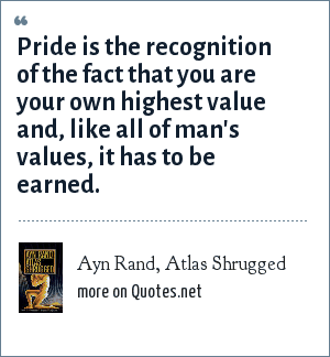Ayn Rand, Atlas Shrugged: Pride is the recognition of the fact that you are your own highest value and, like all of man's values, it has to be earned.