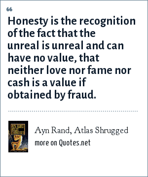 Ayn Rand, Atlas Shrugged: Honesty is the recognition of the fact that the unreal is unreal and can have no value, that neither love nor fame nor cash is a value if obtained by fraud.