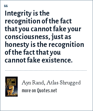Ayn Rand, Atlas Shrugged: Integrity is the recognition of the fact that you cannot fake your consciousness, just as honesty is the recognition of the fact that you cannot fake existence.