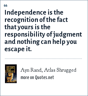Ayn Rand, Atlas Shrugged: Independence is the recognition of the fact that yours is the responsibility of judgment and nothing can help you escape it.