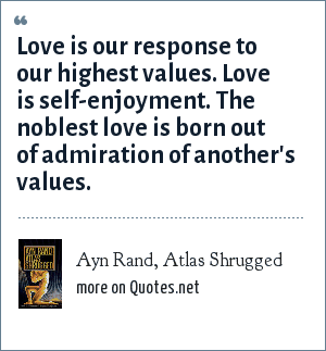 Ayn Rand, Atlas Shrugged: Love is our response to our highest values. Love is self-enjoyment. The noblest love is born out of admiration of another's values.
